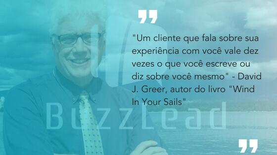 frase do David J. Greer, autor do livro Wind In Your Sails sobre marketing boca a boca